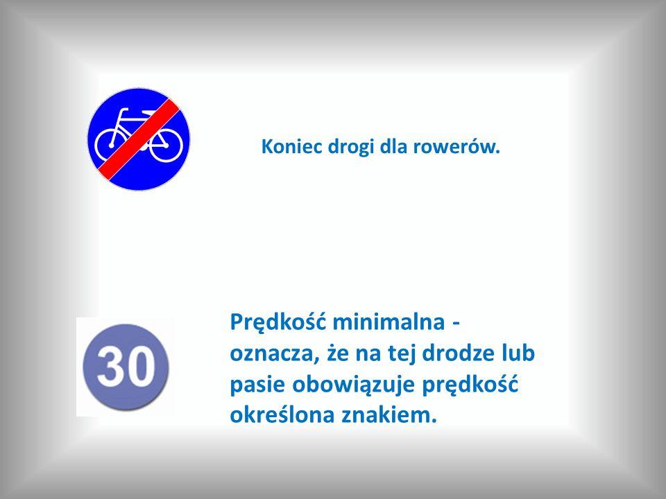 Prędkość minimalna - oznacza, że na tej drodze lub pasie obowiązuje prędkość określona znakiem. Koniec drogi dla rowerów.