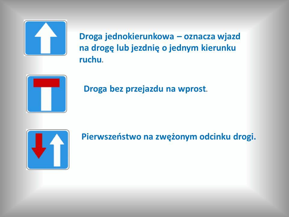 Droga jednokierunkowa – oznacza wjazd na drogę lub jezdnię o jednym kierunku ruchu. Droga bez przejazdu na wprost. Pierwszeństwo na zwężonym odcinku d