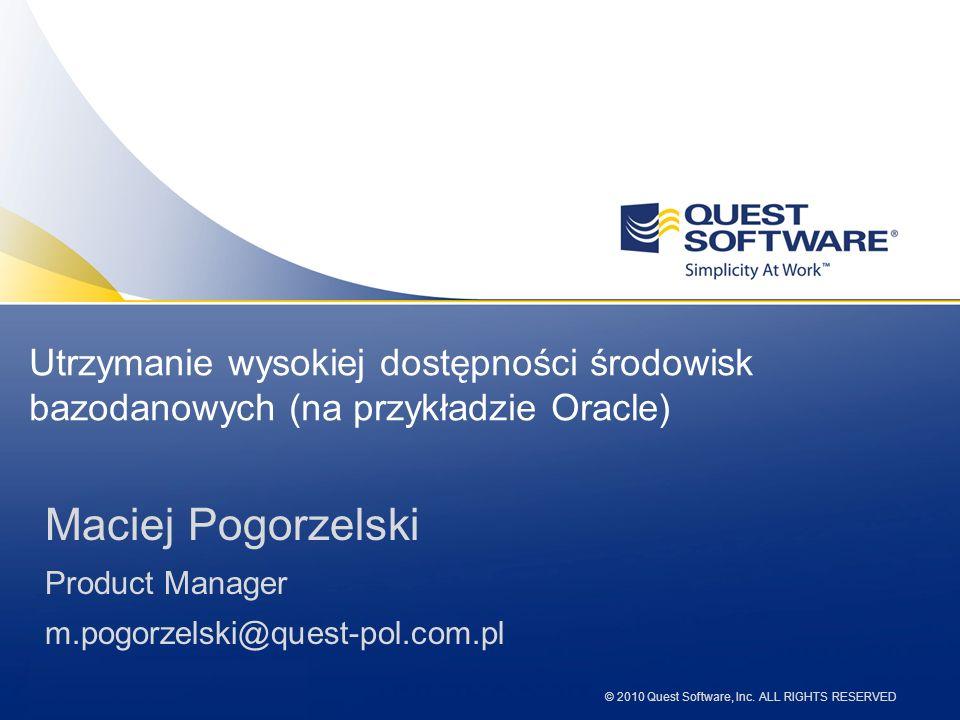© 2010 Quest Software, Inc. ALL RIGHTS RESERVED Utrzymanie wysokiej dostępności środowisk bazodanowych (na przykładzie Oracle) Maciej Pogorzelski Prod
