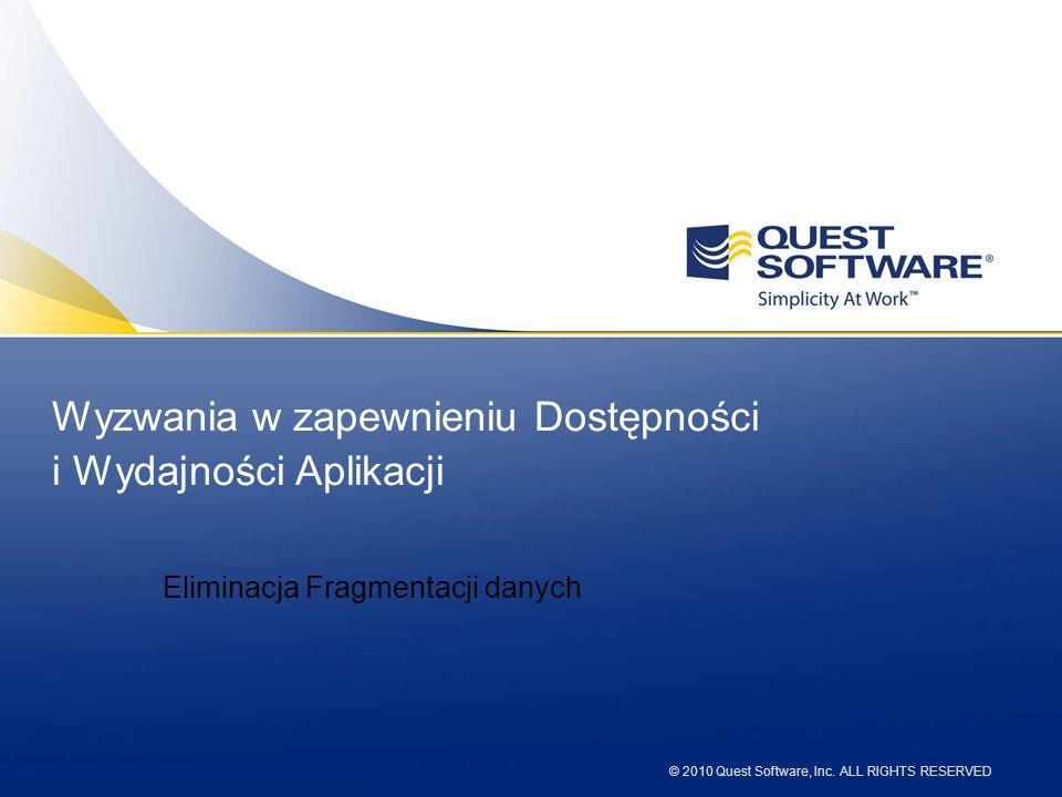 © 2010 Quest Software, Inc. ALL RIGHTS RESERVED Wyzwania w zapewnieniu Dostępności i Wydajności Aplikacji Eliminacja Fragmentacji danych