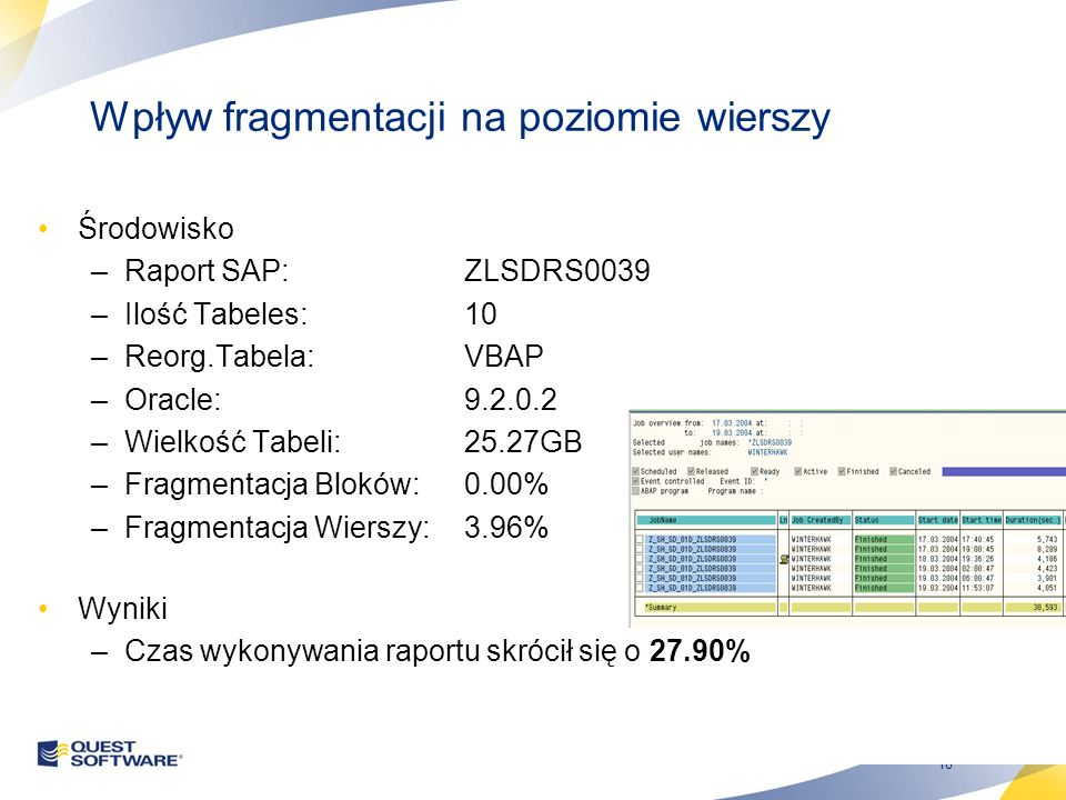 18 Wpływ fragmentacji na poziomie wierszy Środowisko –Raport SAP:ZLSDRS0039 –Ilość Tabeles:10 –Reorg.Tabela:VBAP –Oracle:9.2.0.2 –Wielkość Tabeli:25.27GB –Fragmentacja Bloków:0.00% –Fragmentacja Wierszy:3.96% Wyniki –Czas wykonywania raportu skrócił się o 27.90%
