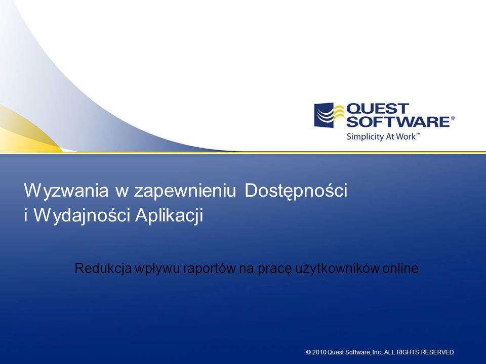 © 2010 Quest Software, Inc. ALL RIGHTS RESERVED Wyzwania w zapewnieniu Dostępności i Wydajności Aplikacji Redukcja wpływu raportów na pracę użytkownik