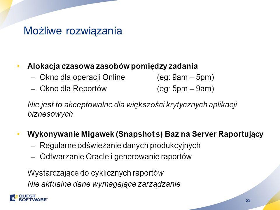 29 Możliwe rozwiązania Alokacja czasowa zasobów pomiędzy zadania –Okno dla operacji Online (eg: 9am – 5pm) –Okno dla Reportów(eg: 5pm – 9am) Nie jest