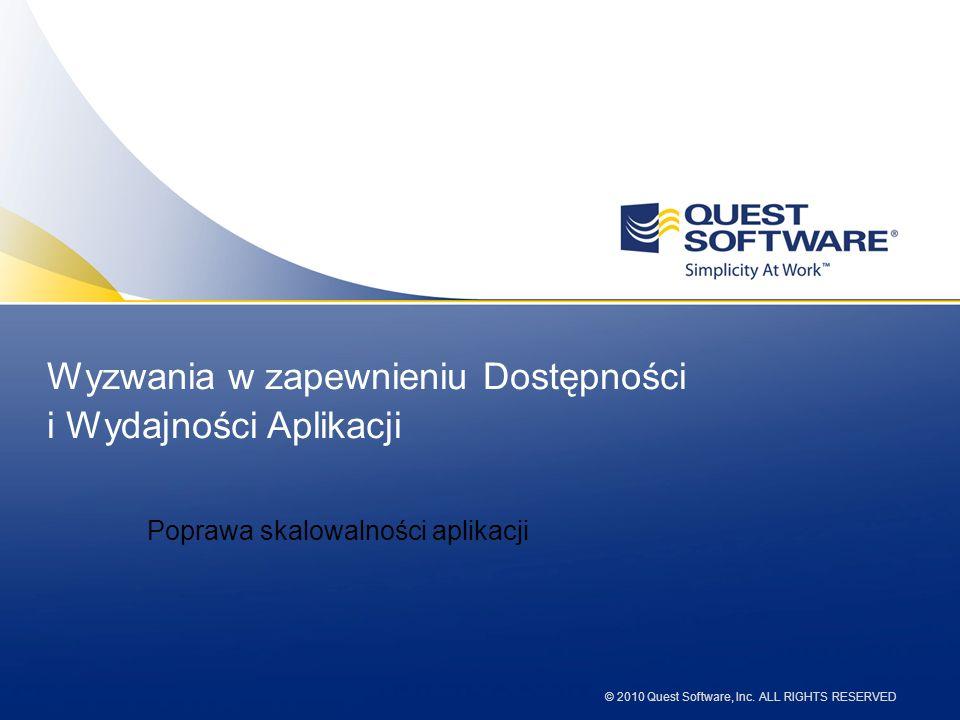 © 2010 Quest Software, Inc. ALL RIGHTS RESERVED Wyzwania w zapewnieniu Dostępności i Wydajności Aplikacji Poprawa skalowalności aplikacji