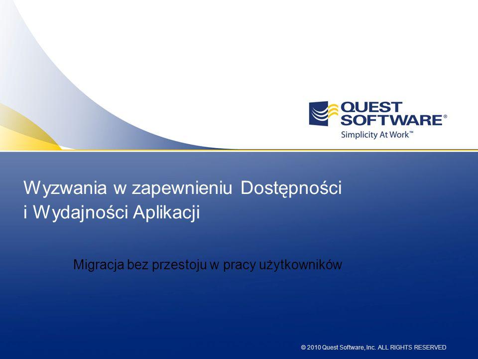 © 2010 Quest Software, Inc. ALL RIGHTS RESERVED Wyzwania w zapewnieniu Dostępności i Wydajności Aplikacji Migracja bez przestoju w pracy użytkowników
