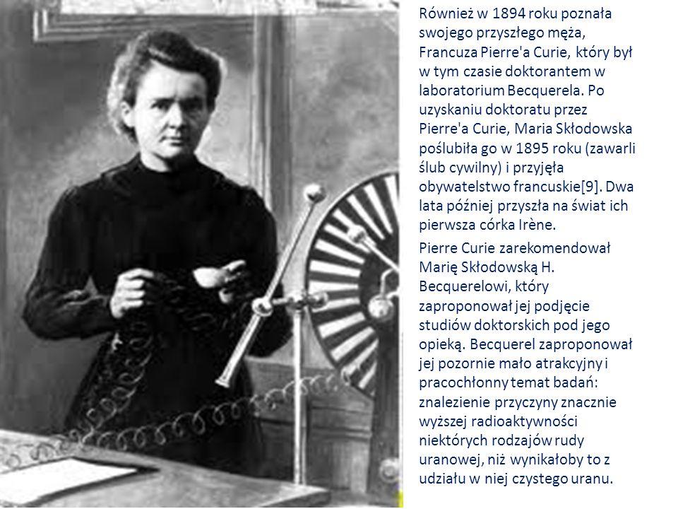 Również w 1894 roku poznała swojego przyszłego męża, Francuza Pierre'a Curie, który był w tym czasie doktorantem w laboratorium Becquerela. Po uzyskan