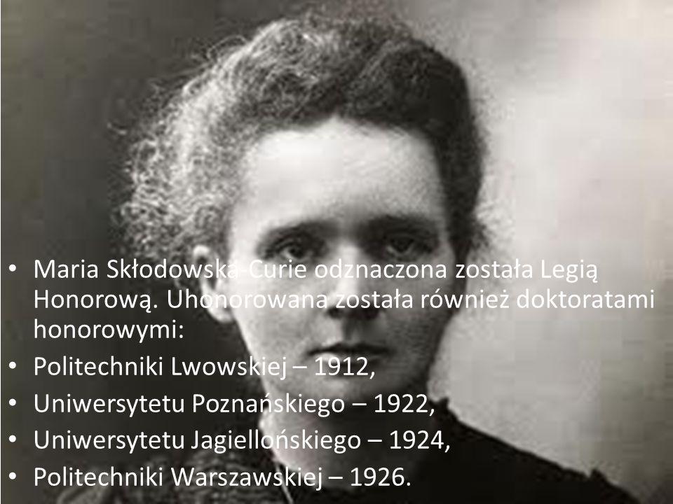 Maria Skłodowska-Curie odznaczona została Legią Honorową. Uhonorowana została również doktoratami honorowymi: Politechniki Lwowskiej – 1912, Uniwersyt