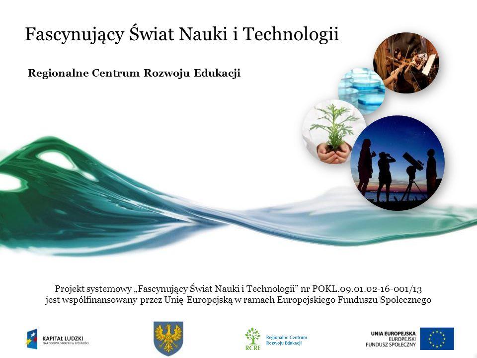 Fascynujący Świat Nauki i Technologii Regionalne Centrum Rozwoju Edukacji Projekt systemowy Fascynujący Świat Nauki i Technologii nr POKL.09.01.02-16-001/13 jest współfinansowany przez Unię Europejską w ramach Europejskiego Funduszu Społecznego