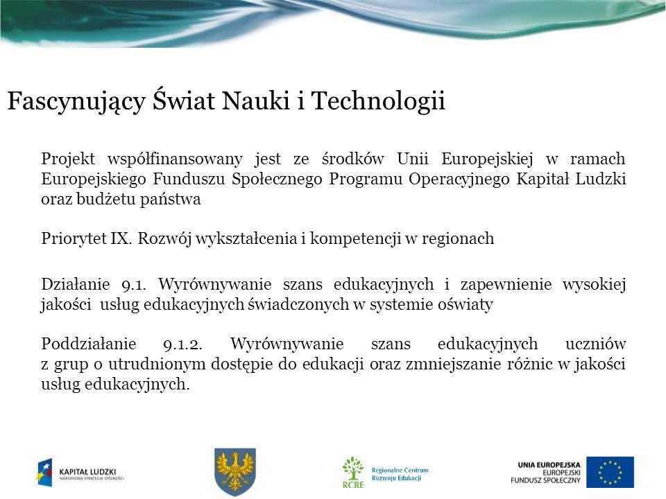 Fascynujący Świat Nauki i Technologii Projekt współfinansowany jest ze środków Unii Europejskiej w ramach Europejskiego Funduszu Społecznego Programu Operacyjnego Kapitał Ludzki oraz budżetu państwa Priorytet IX.