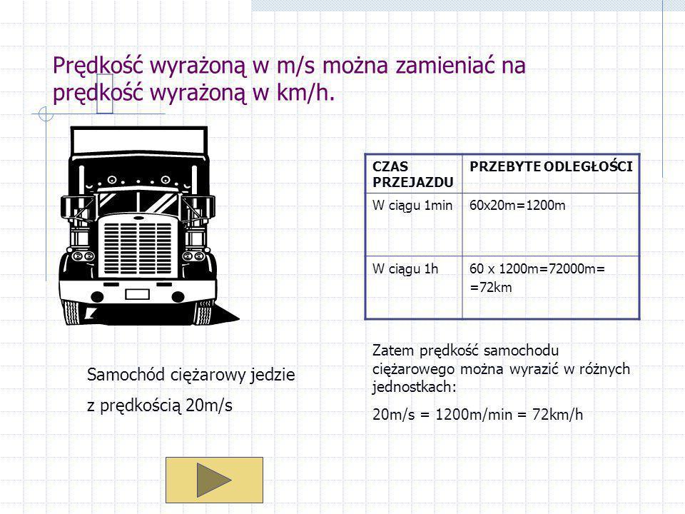 Prędkość wyrażoną w m/s można zamieniać na prędkość wyrażoną w km/h. Samochód ciężarowy jedzie z prędkością 20m/s CZAS PRZEJAZDU PRZEBYTE ODLEGŁOŚCI W