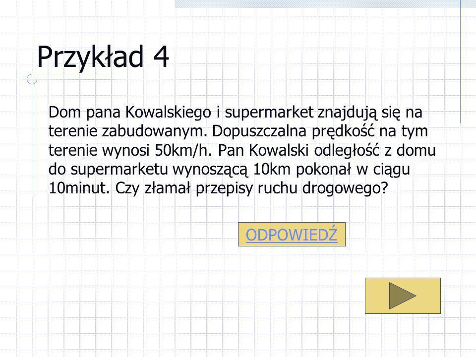 Przykład 4 Dom pana Kowalskiego i supermarket znajdują się na terenie zabudowanym. Dopuszczalna prędkość na tym terenie wynosi 50km/h. Pan Kowalski od