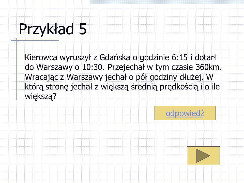 Przykład 5 Kierowca wyruszył z Gdańska o godzinie 6:15 i dotarł do Warszawy o 10:30. Przejechał w tym czasie 360km. Wracając z Warszawy jechał o pół g