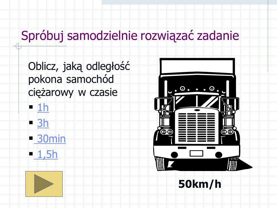 Spróbuj samodzielnie rozwiązać zadanie Oblicz, jaką odległość pokona samochód ciężarowy w czasie 1h 3h 30min 1,5h 50km/h