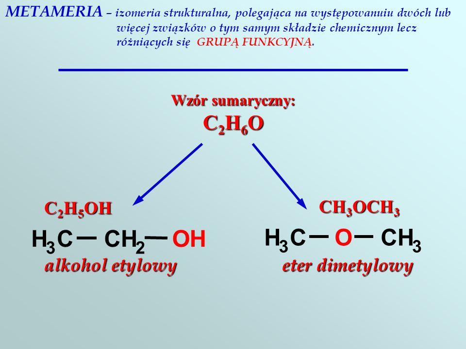 METAMERIA – izomeria strukturalna, polegająca na występowanuiu dwóch lub więcej związków o tym samym składzie chemicznym lecz różniących się GRUPĄ FUNKCYJNĄ.