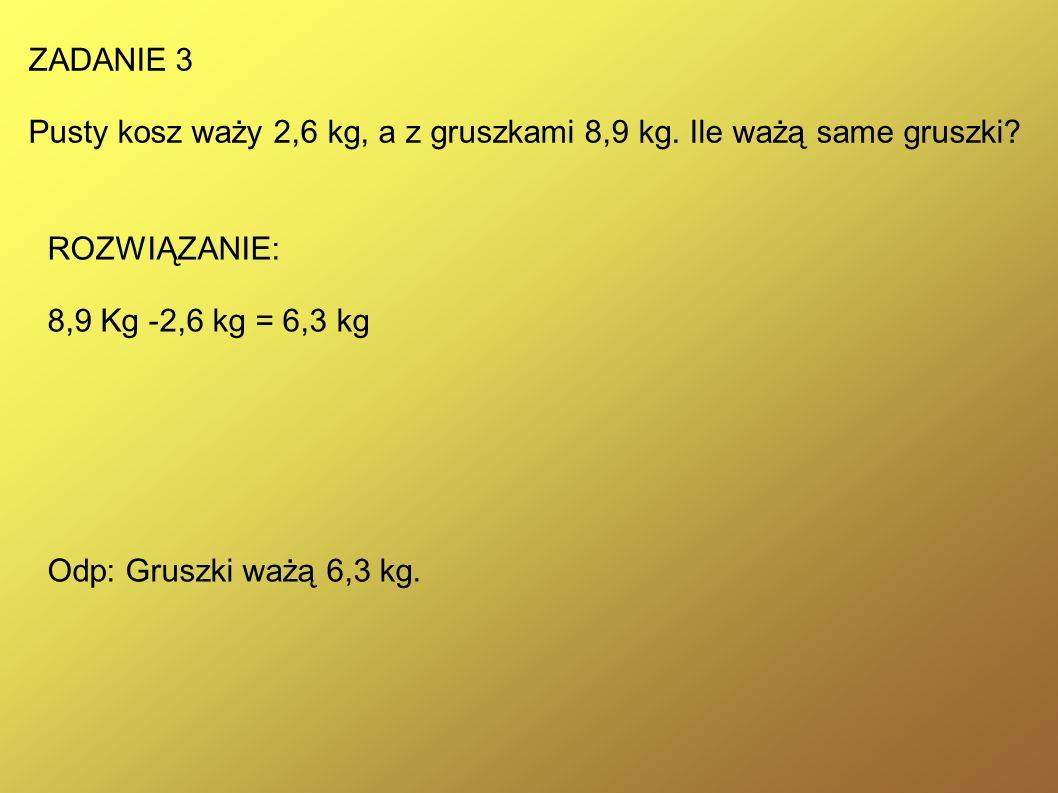 ZADANIE 3 Pusty kosz waży 2,6 kg, a z gruszkami 8,9 kg.