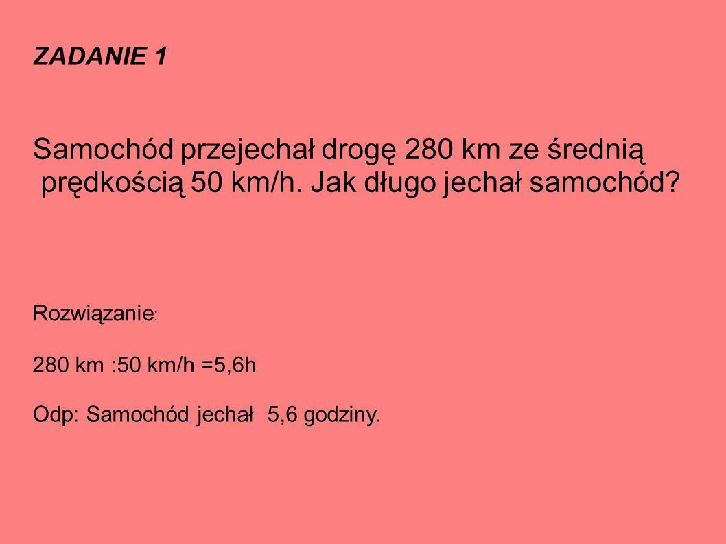 ZADANIE 1 Samochód przejechał drogę 280 km ze średnią prędkością 50 km/h.