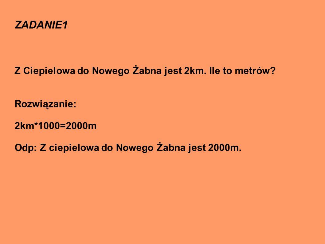 ZADANIE1 Z Ciepielowa do Nowego Żabna jest 2km.Ile to metrów.