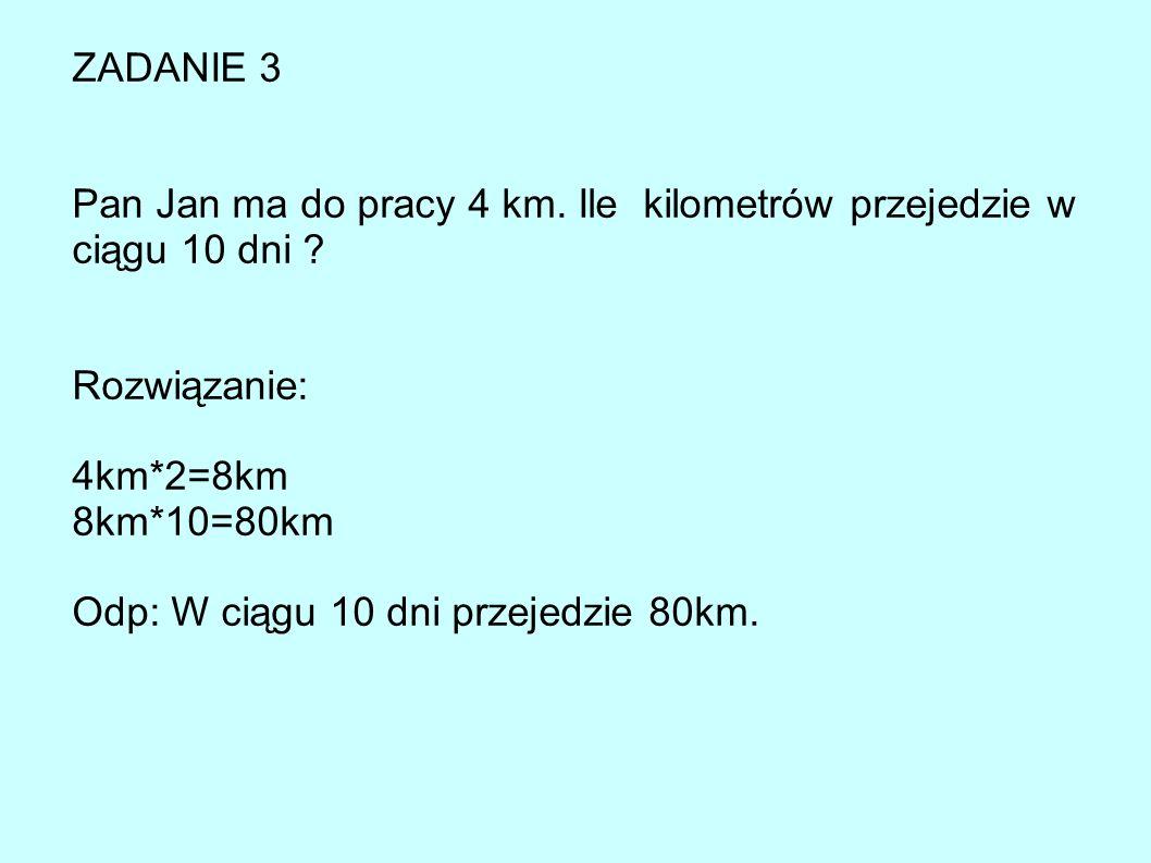 ZADANIE 3 Pan Jan ma do pracy 4 km.Ile kilometrów przejedzie w ciągu 10 dni .