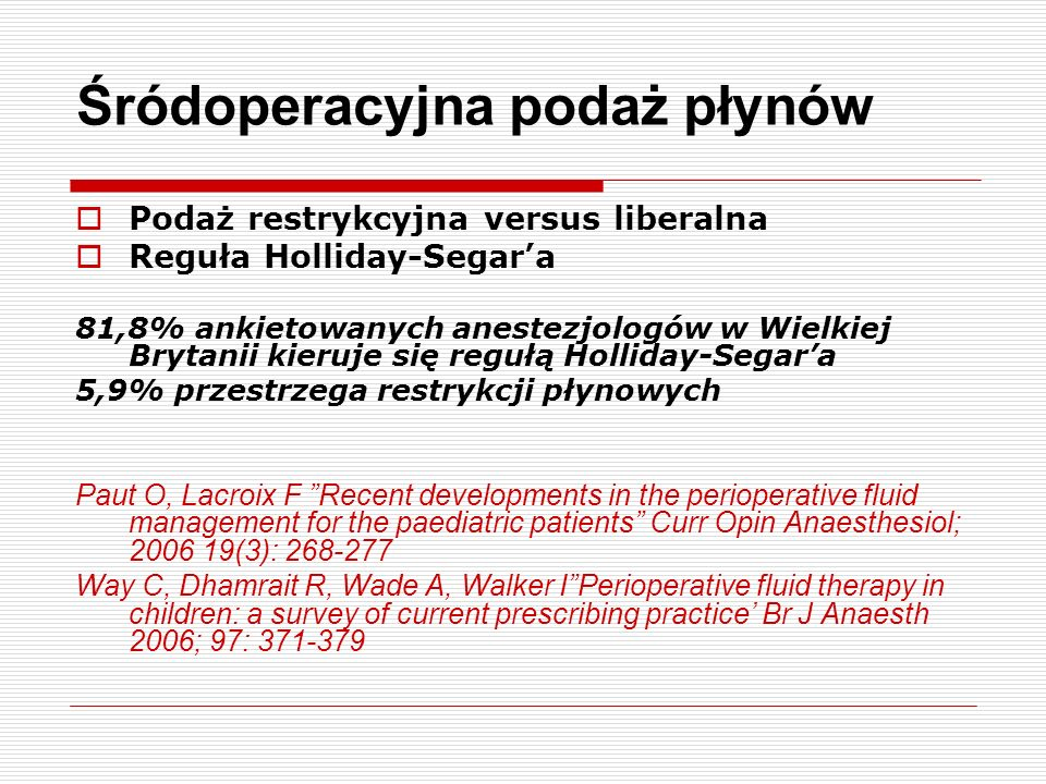 Śródoperacyjna podaż płynów Podaż restrykcyjna versus liberalna Reguła Holliday-Segara 81,8% ankietowanych anestezjologów w Wielkiej Brytanii kieruje się regułą Holliday-Segara 5,9% przestrzega restrykcji płynowych Paut O, Lacroix F Recent developments in the perioperative fluid management for the paediatric patients Curr Opin Anaesthesiol; 2006 19(3): 268-277 Way C, Dhamrait R, Wade A, Walker IPerioperative fluid therapy in children: a survey of current prescribing practice Br J Anaesth 2006; 97: 371-379