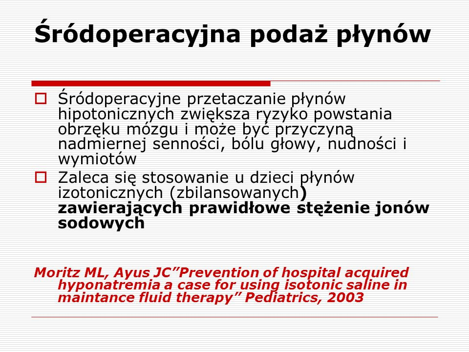 Śródoperacyjna podaż płynów Śródoperacyjne przetaczanie płynów hipotonicznych zwiększa ryzyko powstania obrzęku mózgu i może być przyczyną nadmiernej senności, bólu głowy, nudności i wymiotów Zaleca się stosowanie u dzieci płynów izotonicznych (zbilansowanych) zawierających prawidłowe stężenie jonów sodowych Moritz ML, Ayus JCPrevention of hospital acquired hyponatremia a case for using isotonic saline in maintance fluid therapy Pediatrics, 2003