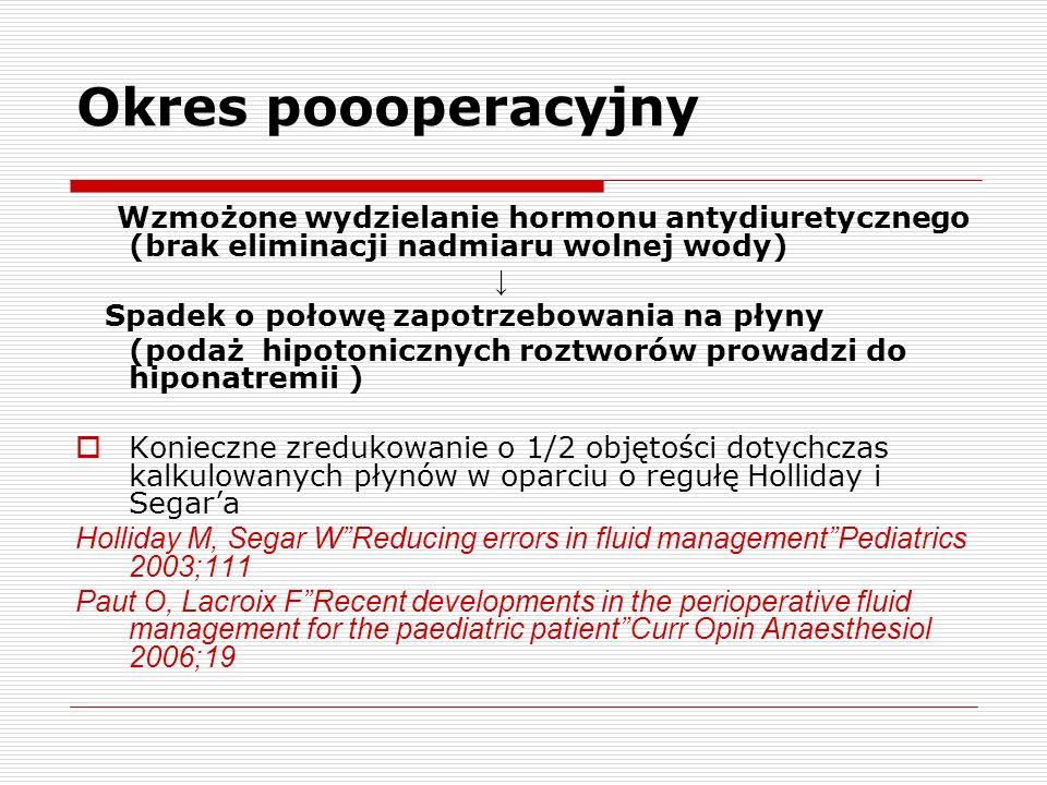 Okres poooperacyjny Wzmożone wydzielanie hormonu antydiuretycznego (brak eliminacji nadmiaru wolnej wody) Spadek o połowę zapotrzebowania na płyny (podaż hipotonicznych roztworów prowadzi do hiponatremii ) Konieczne zredukowanie o 1/2 objętości dotychczas kalkulowanych płynów w oparciu o regułę Holliday i Segara Holliday M, Segar WReducing errors in fluid managementPediatrics 2003;111 Paut O, Lacroix FRecent developments in the perioperative fluid management for the paediatric patientCurr Opin Anaesthesiol 2006;19