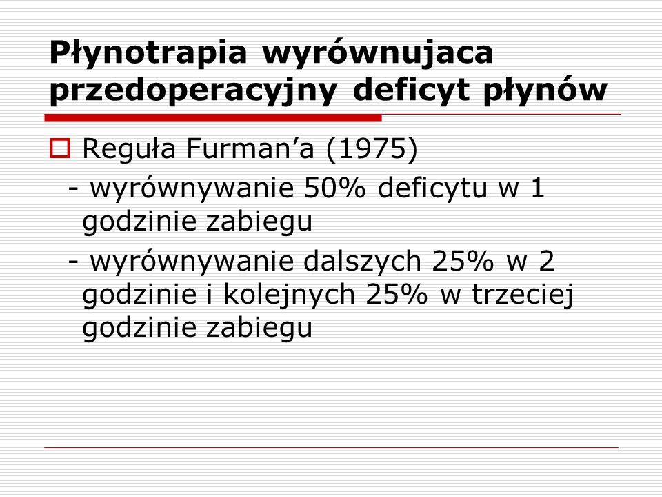 Płynotrapia wyrównujaca przedoperacyjny deficyt płynów Reguła Furmana (1975) - wyrównywanie 50% deficytu w 1 godzinie zabiegu - wyrównywanie dalszych 25% w 2 godzinie i kolejnych 25% w trzeciej godzinie zabiegu