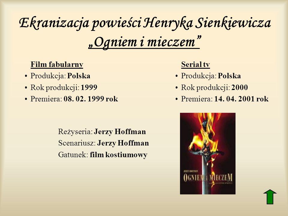 Ekranizacja powieści Henryka Sienkiewicza Ogniem i mieczem Film fabularny Produkcja: Polska Rok produkcji: 1999 Premiera: 08. 02. 1999 rok Serial tv P