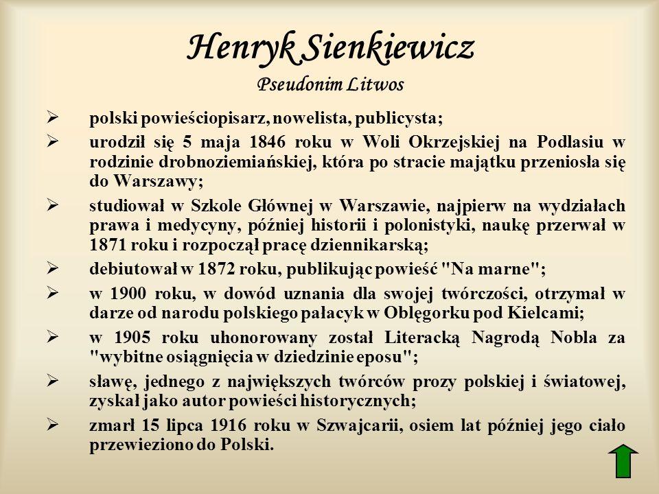 Henryk Sienkiewicz Pseudonim Litwos polski powieściopisarz, nowelista, publicysta; urodził się 5 maja 1846 roku w Woli Okrzejskiej na Podlasiu w rodzi