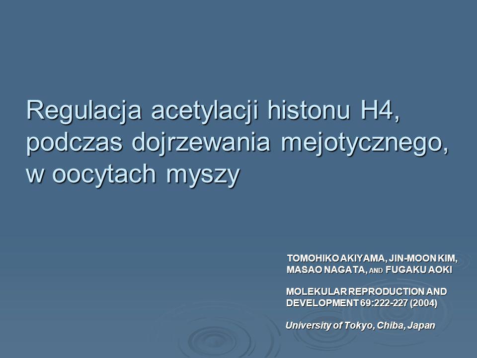 Regulacja acetylacji histonu H4, podczas dojrzewania mejotycznego, w oocytach myszy TOMOHIKO AKIYAMA, JIN-MOON KIM, TOMOHIKO AKIYAMA, JIN-MOON KIM, MA