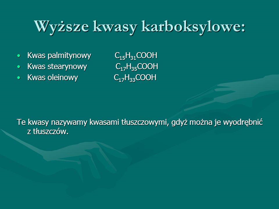 Wyższe kwasy karboksylowe: Kwas palmitynowy C 15 H 31 COOHKwas palmitynowy C 15 H 31 COOH Kwas stearynowy C 17 H 35 COOHKwas stearynowy C 17 H 35 COOH Kwas oleinowy C 17 H 33 COOHKwas oleinowy C 17 H 33 COOH Te kwasy nazywamy kwasami tłuszczowymi, gdyż można je wyodrębnić z tłuszczów.