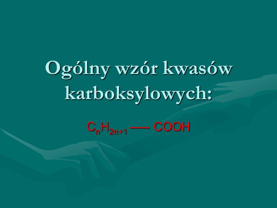 Ogólny wzór kwasów karboksylowych: C n H 2n+1 ----- COOH