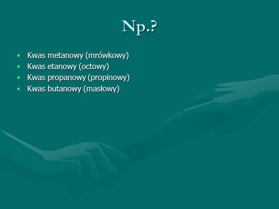 Np.? Kwas metanowy (mrówkowy)Kwas metanowy (mrówkowy) Kwas etanowy (octowy)Kwas etanowy (octowy) Kwas propanowy (propinowy)Kwas propanowy (propinowy)