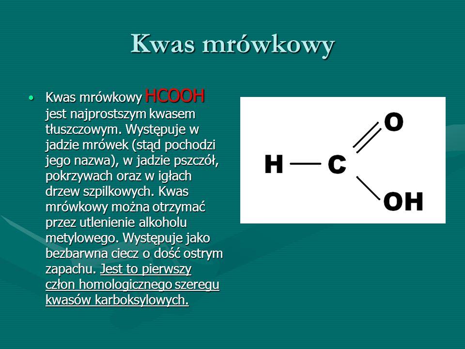 Kwas mrówkowy Kwas mrówkowy HCOOH jest najprostszym kwasem tłuszczowym. Występuje w jadzie mrówek (stąd pochodzi jego nazwa), w jadzie pszczół, pokrzy