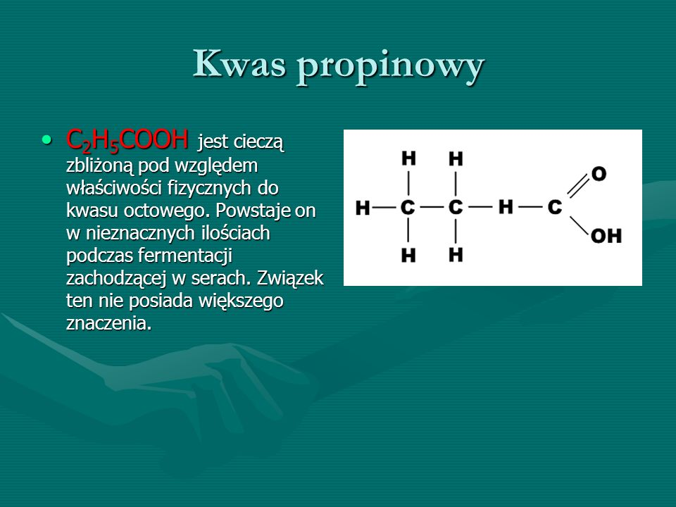 Kwas propinowy C 2 H 5 COOH jest cieczą zbliżoną pod względem właściwości fizycznych do kwasu octowego. Powstaje on w nieznacznych ilościach podczas f