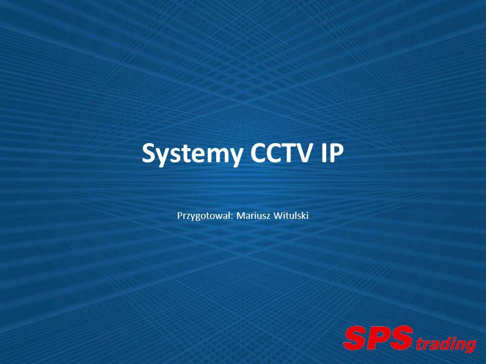 Systemy CCTV IP Przygotował: Mariusz Witulski