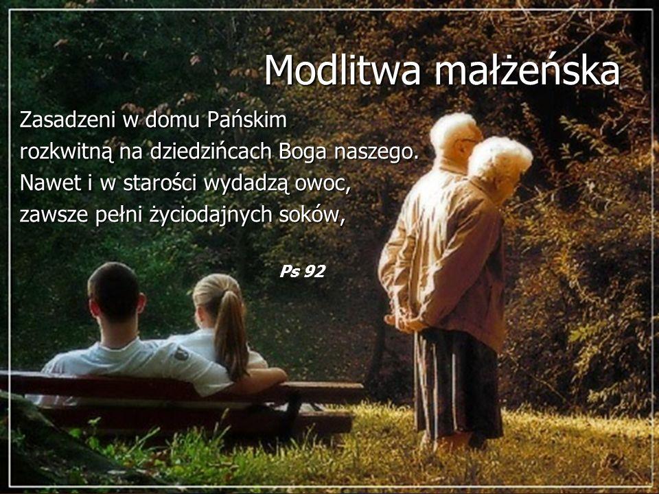 Modlitwa małżeńska Zasadzeni w domu Pańskim rozkwitną na dziedzińcach Boga naszego. Nawet i w starości wydadzą owoc, zawsze pełni życiodajnych soków,