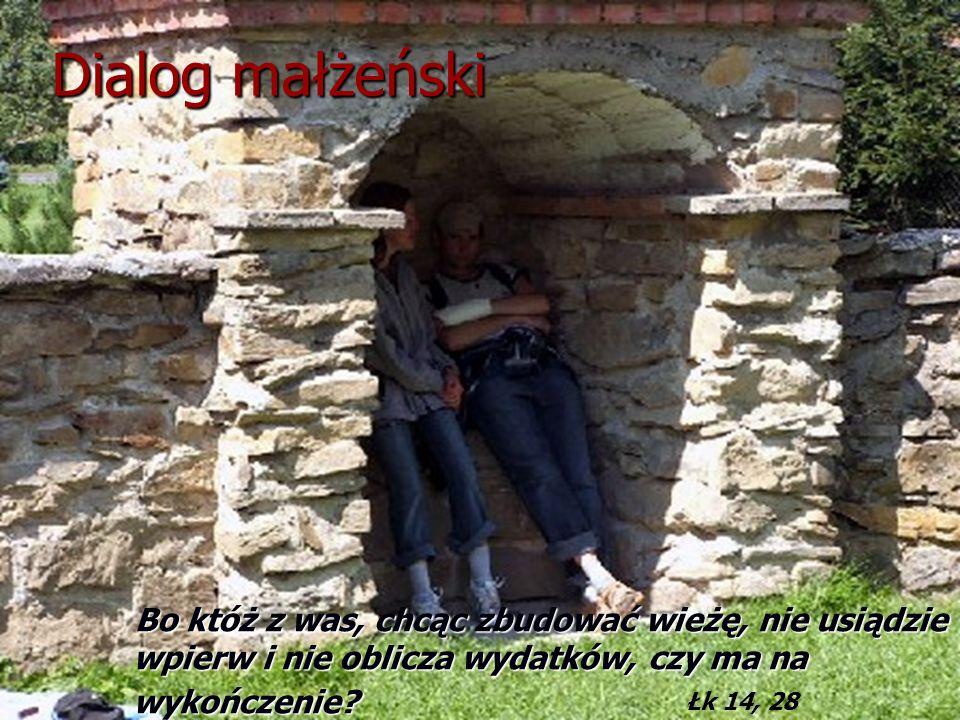 Dialog małżeński Bo któż z was, chcąc zbudować wieżę, nie usiądzie wpierw i nie oblicza wydatków, czy ma na wykończenie? Łk 14, 28