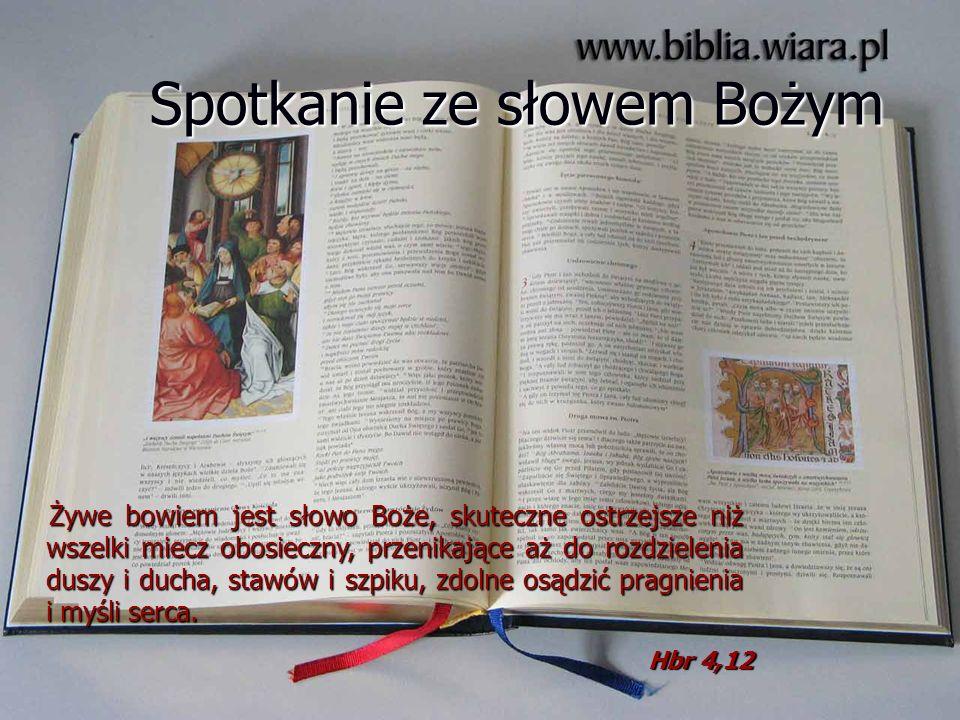 Spotkanie ze słowem Bożym Żywe bowiem jest słowo Boże, skuteczne ostrzejsze niż wszelki miecz obosieczny, przenikające aż do rozdzielenia duszy i duch