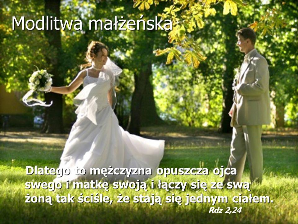 Modlitwa małżeńska Dlatego to mężczyzna opuszcza ojca swego i matkę swoją i łączy się ze swą żoną tak ściśle, że stają się jednym ciałem. Rdz 2,24