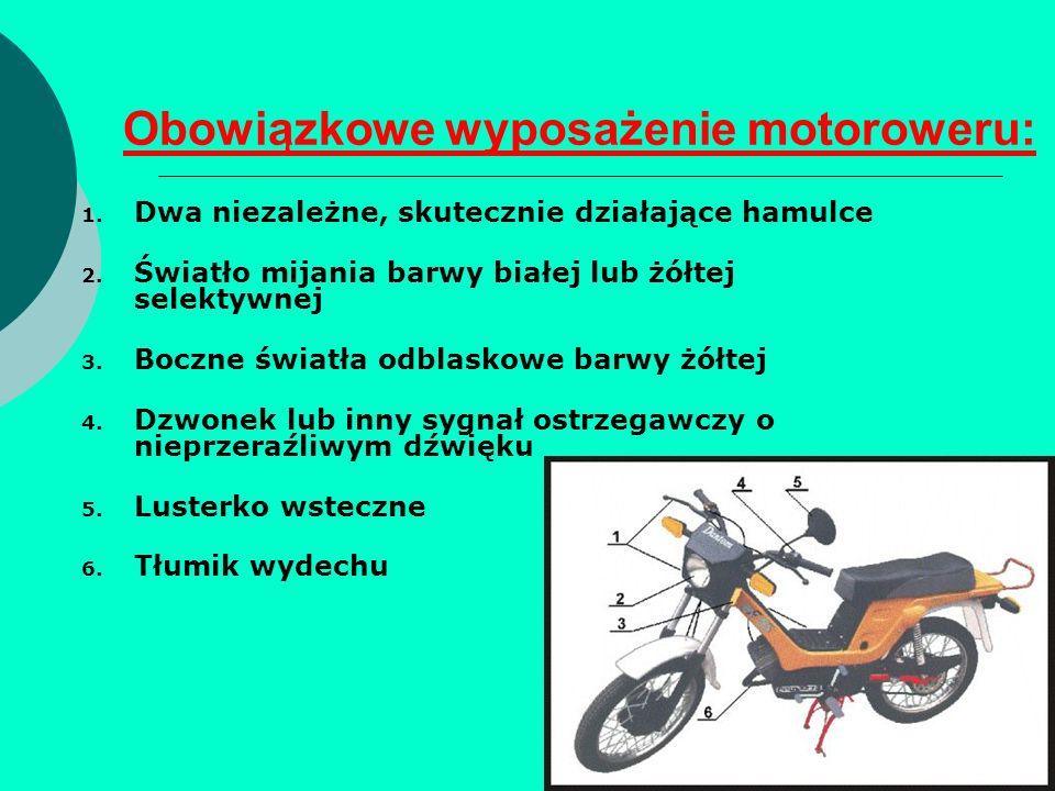 Obowiązkowe wyposażenie motoroweru: 1. Dwa niezależne, skutecznie działające hamulce 2. Światło mijania barwy białej lub żółtej selektywnej 3. Boczne