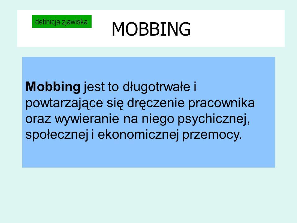 MOBBING definicja zjawiska Mobbing jest to długotrwałe i powtarzające się dręczenie pracownika oraz wywieranie na niego psychicznej, społecznej i ekon