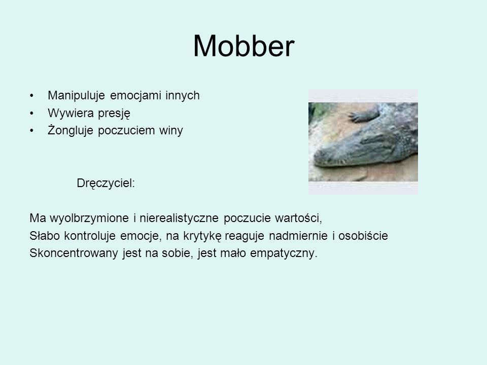 Mobber Manipuluje emocjami innych Wywiera presję Żongluje poczuciem winy Dręczyciel: Ma wyolbrzymione i nierealistyczne poczucie wartości, Słabo kontr