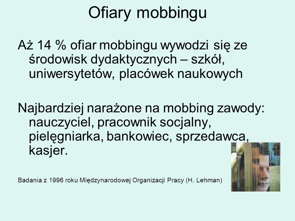 Ofiary mobbingu Aż 14 % ofiar mobbingu wywodzi się ze środowisk dydaktycznych – szkół, uniwersytetów, placówek naukowych Najbardziej narażone na mobbi