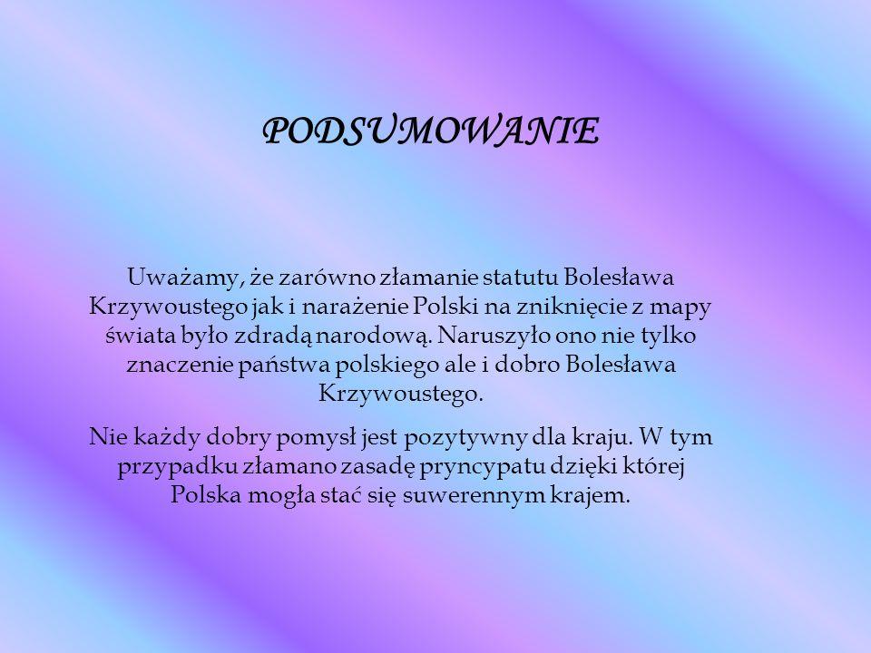 PODSUMOWANIE Uważamy, że zarówno złamanie statutu Bolesława Krzywoustego jak i narażenie Polski na zniknięcie z mapy świata było zdradą narodową.