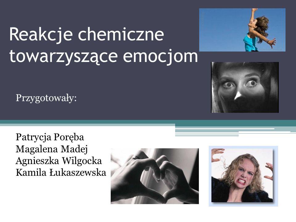 Reakcje chemiczne towarzyszące emocjom Przygotowały: Patrycja Poręba Magalena Madej Agnieszka Wilgocka Kamila Łukaszewska