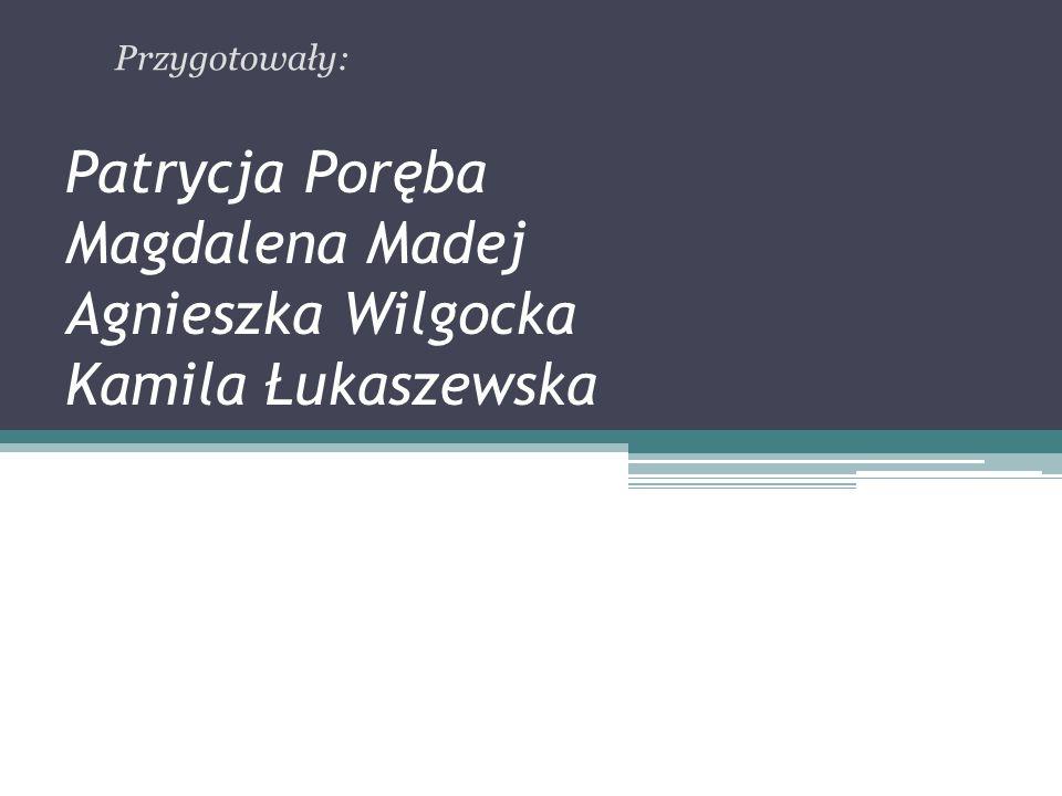 Patrycja Poręba Magdalena Madej Agnieszka Wilgocka Kamila Łukaszewska Przygotowały:
