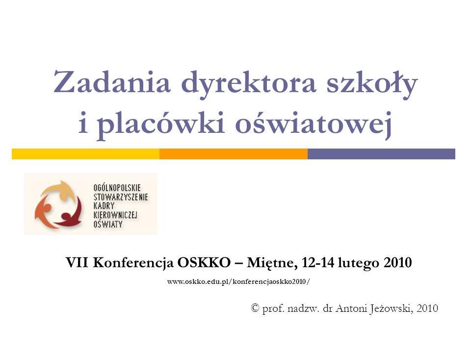 Zadania dyrektora szkoły i placówki oświatowej © prof. nadzw. dr Antoni Jeżowski, 2010 VII Konferencja OSKKO – Miętne, 12-14 lutego 2010 www.oskko.edu