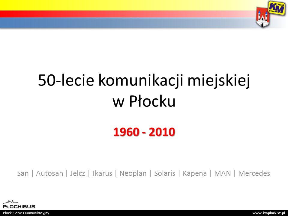 50-lecie komunikacji miejskiej w Płocku 1960 - 2010 San | Autosan | Jelcz | Ikarus | Neoplan | Solaris | Kapena | MAN | Mercedes Płocki Serwis Komunikacyjny www.kmplock.xt.pl