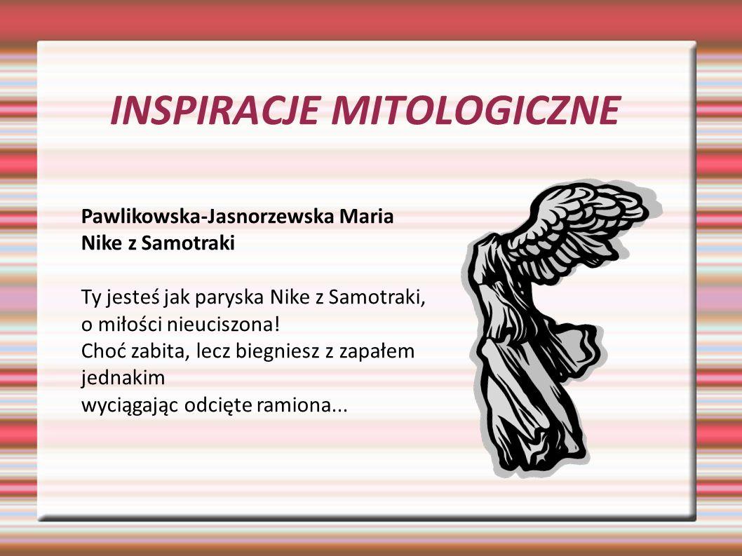 INSPIRACJE MITOLOGICZNE Pawlikowska-Jasnorzewska Maria Nike z Samotraki Ty jesteś jak paryska Nike z Samotraki, o miłości nieuciszona! Choć zabita, le
