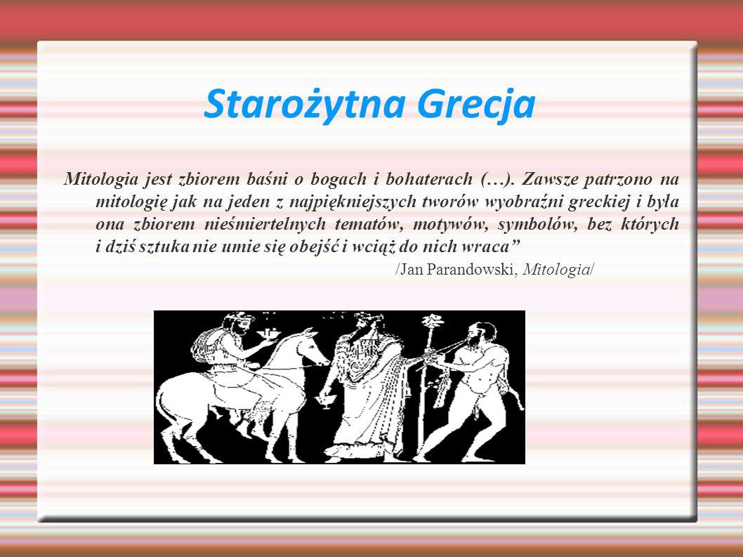 Starożytna Grecja Mitologia jest zbiorem baśni o bogach i bohaterach (…). Zawsze patrzono na mitologię jak na jeden z najpiękniejszych tworów wyobraźn